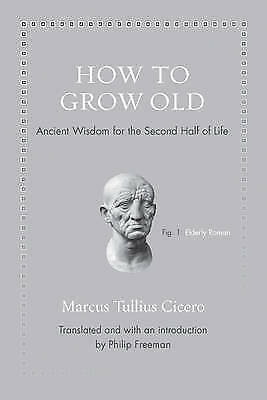 How to Grow Old: Ancient Wisdom for the Second Half of Life by Marcus Tullius...