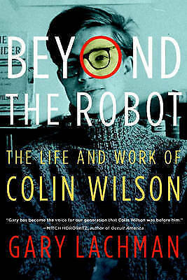 Beyond the Robot: The Life and Work of Colin Wilson, Lachman, Gary, Very Good Bo
