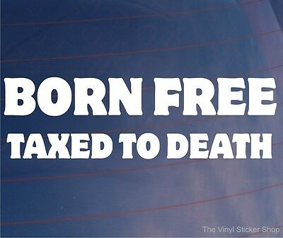 Size #1760 Born Free Taxed To Death Decal Sticker Choose Color