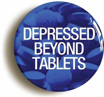 DEPRESSED BEYOND TABLETS BADGE BUTTON PIN (Size is 1inch/25mm diameter)