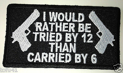 **I WOULD RATHER BE TRIED BY 12 THAN CARRIED BY 6** Pro Gun Biker Patch P3156 E