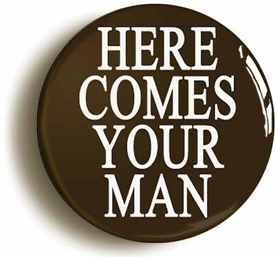 HERE COMES YOUR MAN BADGE BUTTON PIN (Size is 1inch/25mm diameter)