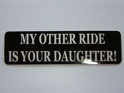 """HELMET STICKER  """"MY OTHER RIDE IS YOUR DAUGHTER!""""  single sticker, F951"""