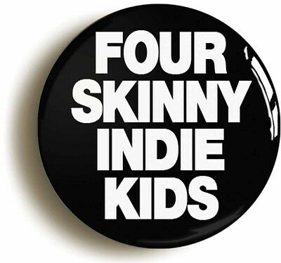 FOUR SKINNY INDIE KIDS BADGE BUTTON PIN (Size is 1inch/25mm diameter)