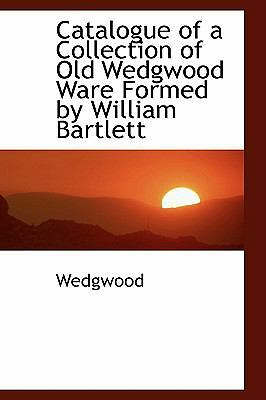 Catalogue of a Collection of Old Wedgwood Ware Formed by William Bartlett