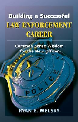 Building a Successful Law Enforcement Career: Common Sense Wisdom for the New Of
