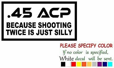 .45 ACP Because Shooting Twice Is Silly Funny Vinyl Decal Sticker Car Window 7""
