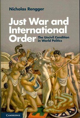 Just War and International Order: The Uncivil Condition in World Politics by...