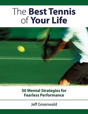 The Best Tennis of Your Life: 50 Mental Strategies for Fearless Performance...