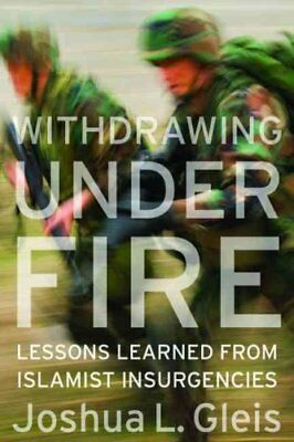 Withdrawing Under Fire: Lessons Learned from Islamist Insurgencies by Joshua...
