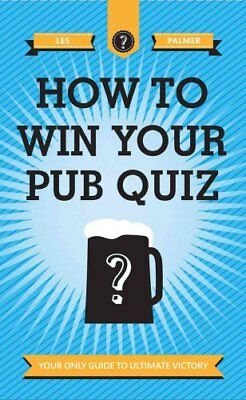 How to Win Your Pub Quiz: Your Only Guide to Ultimate Victory by Les Palmer...