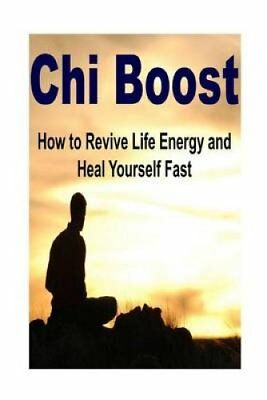 Chi Boost - How to Revive Life Energy and Heal Yourself Fast: Chi, Chi Boost,...