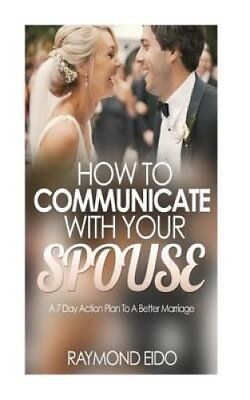 How to Communicate with Your Spouse A 7 Day Action Plan to a Be... 9781530633593