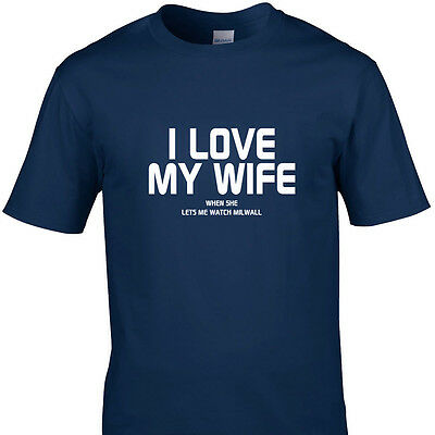 I LOVE MY WIFE WHEN SHE LETS ME WATCH MILLWALL funny t shirts