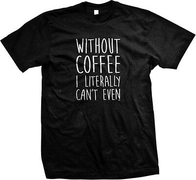 Without Coffee I Literally Can't Even Funny Sayings Addict Mens T-shirt