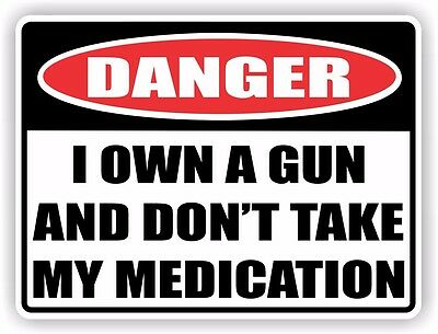Funny Danger Sign - Vinyl Sticker Decal - I OWN A GUN AND DON'T TAKE MY MEDICATI