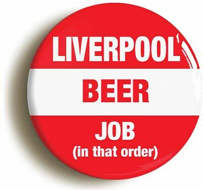 LIVERPOOL BEER JOB IN THAT ORDER BADGE BUTTON PIN (Size is 1inch/25mm diameter)