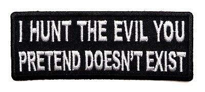 I HUNT THE EVIL THAT YOU PRETEND DOES NOT EXIST -  IRON or SEW ON PATCH