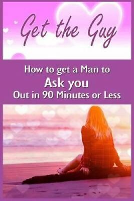 Get the Guy How to Get a Man to Ask You Out in 90 Minutes or Less 9781522807759
