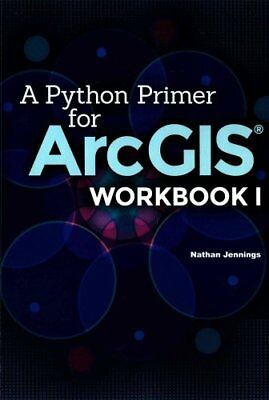 A Python Primer for Arcgis(r) Workbook I by Nathan Jennings 9781505893328