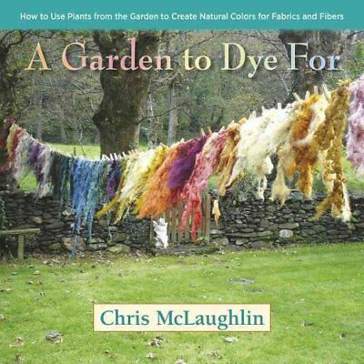 A Garden to Dye for How to Use Plants from the Garden to Create... 9780985562281