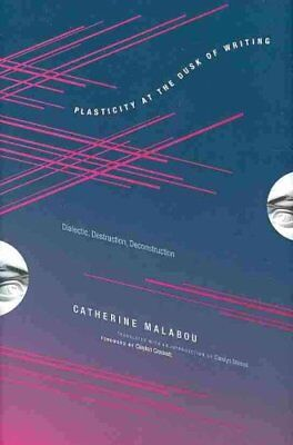 Plasticity at the Dusk of Writing Dialectic, Destruction, Decon... 9780231145244