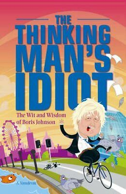 The Thinking Man's Idiot The Wit and Wisdom of Boris Johnson 9781847733597