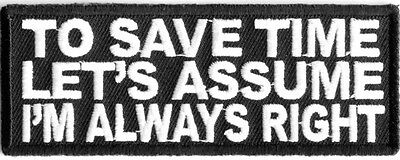 TO SAVE TIME, LET'S ASSUME THAT I ALWAYS RIGHT - IRON or SEW-ON PATCH