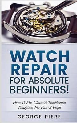 Watch Repair for Absolute Beginners! How to Fix, Clean & Troubl... 9781541230682