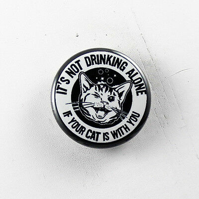 "DRINKING ALONE WITH YOUR CAT 1.25"" button pin pinback badge Buy 2 Get 1 Free"