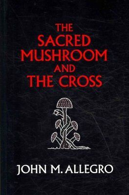 The Sacred Mushroom and the Cross: A Study of the Nature and Or... 9780982556276