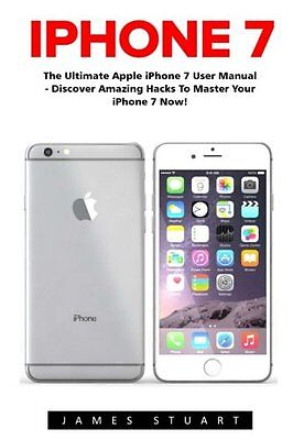 iPhone 7: The Ultimate Apple iPhone 7 User Manual - Discover Amazing Hacks To Ma