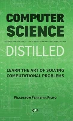 Computer Science Distilled: Learn the Art of Solving Computational Problems...