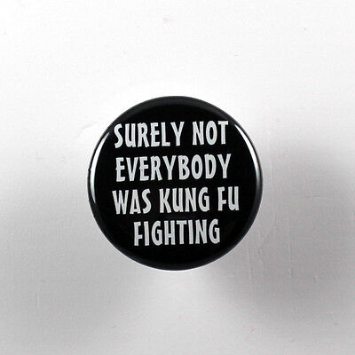 "SURELY NOT EVERYBODY WAS KUNG FU FIGHTING 1.25"" button pin pinback badge"