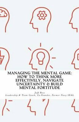 Managing the Mental Game: How to Think More Effectively, Navigate...