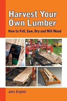 Harvest Your Own Lumber How to Fell, Saw, Dry and Mill Wood 9781610352437