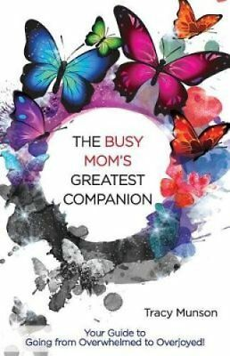 The Busy Mom's Greatest Companion Your Guide to Going from Over... 9780995188907