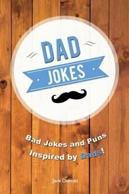 Dad Jokes Bad Jokes and Puns Inspired by Dads! by Jack Duncan 9781539751847