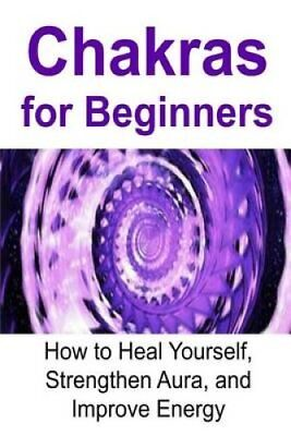 Chakras for Beginners: How to Heal Yourself, Strengthen Aura, and Improve...