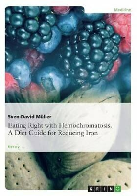 Eating Right with Hemochromatosis. a Diet Guide for Reducing Iron 9783656613879