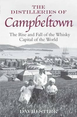 The Distilleries of Campbeltown: The Rise and Fall of the Whisky Capital of...