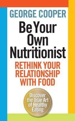 Be Your Own Nutritionist: Rethink Your Relationship with Food; The True Art...