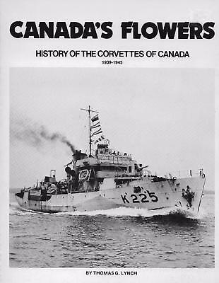 CANADA'S FLOWERS - WWII HISTORY of CORVETTES in the CANADIAN NAVY, TG LYNCH 1980
