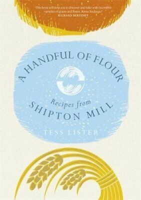 A Handful of Flour Recipes from Shipton Mill by Tess Lister 9781472233370