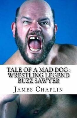 Tale of a Mad Dog: Wrestling Legend Buzz Sawyer by James Chaplin (Paperback,...