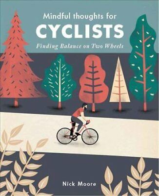 Mindful Thoughts for Cyclists: Finding Balance on two wheels by Nick Moore...