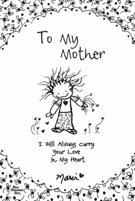 To My Mother I Will Always Carry Your Love in My Heart by Marci 9781598426878