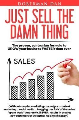 Just Sell the Damn Thing The Proven, Contrarian Formula to Grow... 9781513625676