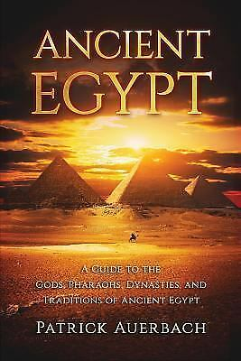 NEW Ancient Egypt: A Guide to the Gods, Pharaohs, Dynasties, and Traditions of