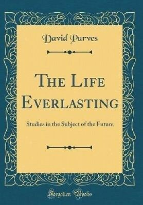 The Life Everlasting: Studies in the Subject of the Future (Classic Reprint).